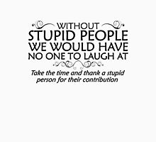 Without stupid people we would have no one to laugh at. Take the time and thank a stupid person for their contribution. - black T-Shirt