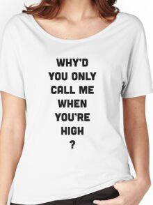 Why'd You Only Call Me When You're High Women's Relaxed Fit T-Shirt
