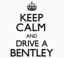 Keep Calm and Drive A Bentley (Carry On) by CarryOn