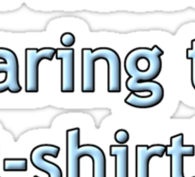 I am literally wearing this t-shirt Sticker