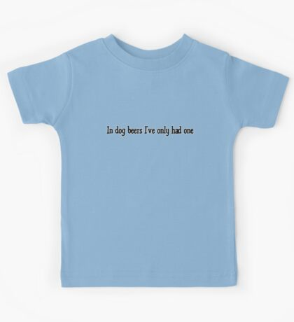 In dog beers I've only had one  Kids Tee