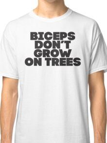 Biceps Don't Grow On Trees Classic T-Shirt