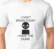 I Can't Brain Today... I Have The Dumb Unisex T-Shirt