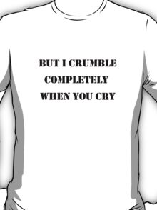 505: I crumble completely when you cry T-Shirt