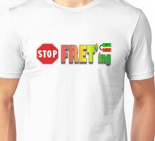 STOP FRETing  Unisex T-Shirt