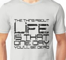 The thing about life is that one day you'll be dead Unisex T-Shirt
