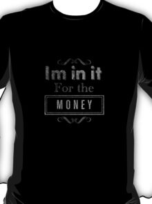 I'm in it for the Money! T-Shirt