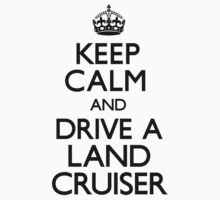 Keep Calm and Drive A Land Cruiser by CarryOn