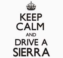 Keep Calm and Drive A Sierra by CarryOn