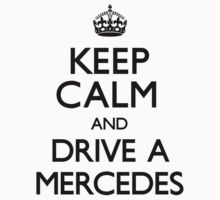 Keep Calm and Drive A Mercedes by CarryOn