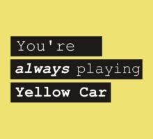 You're ALWAYS playing yellow car by neroshrlmp