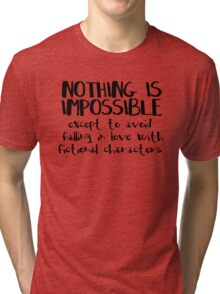 NOTHING IS IMPOSSIBLE, except to avoid falling in love with fictional characters #black Tri-blend T-Shirt