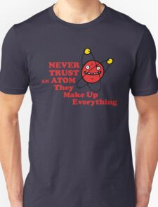Never trust an atom! They make up everything. Unisex T-Shirt