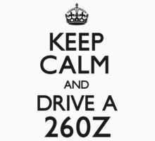 Keep Calm and Drive A 260Z by CarryOn