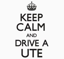 Keep Calm and Drive A Ute by CarryOn