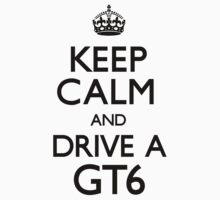 Keep Calm and Drive A GT6 by CarryOn