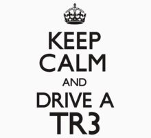 Keep Calm and Drive A TR3 by CarryOn