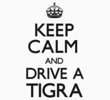 Keep Calm and Drive A Tigra by CarryOn