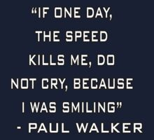 Paul Walker - If One Day The Speed Kills Me, Do Not Cry, Because I Was Smiling (RIP) by designCENTRAL