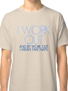 I work out and by work out I mean take naps Classic T-Shirt