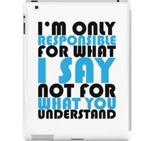I'm only responsible for what I say not for what you understand iPad Case/Skin