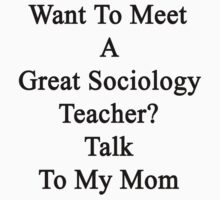 Want To Meet A Great Sociology Teacher? Talk To My Mom  by supernova23