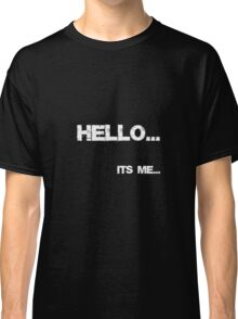 Hello, its me... Classic T-Shirt