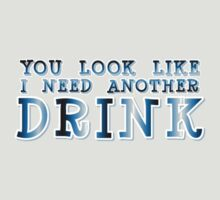 You Look Like I Need Another Drink by ezcreative
