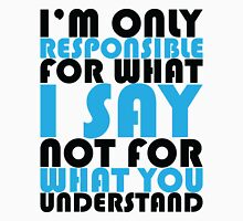 I'm only responsible for what I say not for what you understand Unisex T-Shirt