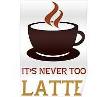 It's never too latte. Poster