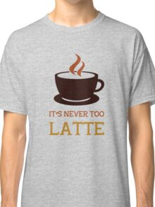 It's never too latte. Classic T-Shirt