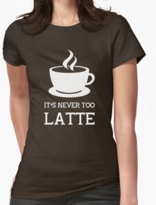It's never too latte. Womens Fitted T-Shirt