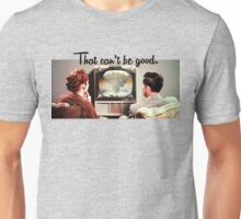 That Can't Be Good. Unisex T-Shirt