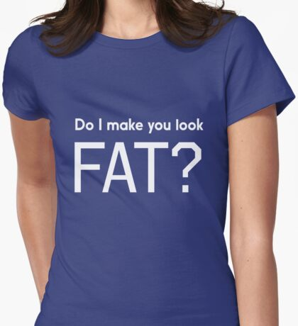 Do I make you look fat? Womens Fitted T-Shirt