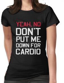 Yea no don't put me down for cardio Womens Fitted T-Shirt