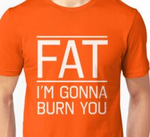 Fat. I'm gonna burn you Unisex T-Shirt