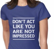 Don't act like you are not impressed Womens Fitted T-Shirt