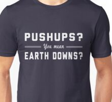 Pushups? You mean Earth Downs? Unisex T-Shirt