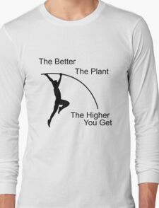 The better the plant, the higher you get.  Long Sleeve T-Shirt