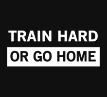 Train Hard or Go Home by workout