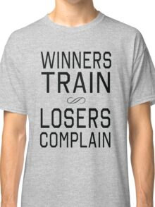 Winners train. Losers Complain Classic T-Shirt