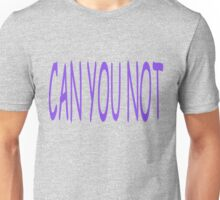 Can you not? Unisex T-Shirt