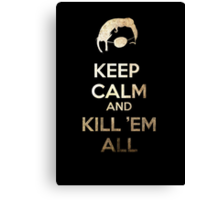 Keep Calm and Kill 'em all Canvas Print
