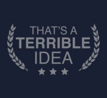 That's A Terrible Idea by BrightDesign
