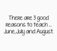 There Are 3 Good Reasons To Teach... June, July And August. by BrightDesign