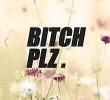 BITCH PLZ. Floral by rinnybabyxx