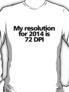 My resolution for 2014 is 72 DPI T-Shirt