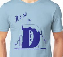 It's so clod in the D Unisex T-Shirt