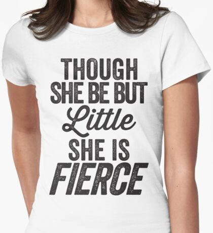 Though She Be But Little She Is Fierce Womens Fitted T-Shirt