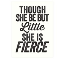 Though She Be But Little She Is Fierce Art Print